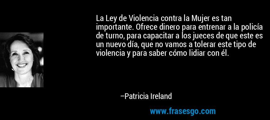 La Ley de Violencia contra la Mujer es tan importante. Ofrece dinero para entrenar a la policía de turno, para capacitar a los jueces de que este es un nuevo día, que no vamos a tolerar este tipo de violencia y para saber cómo lidiar con él. – Patricia Ireland
