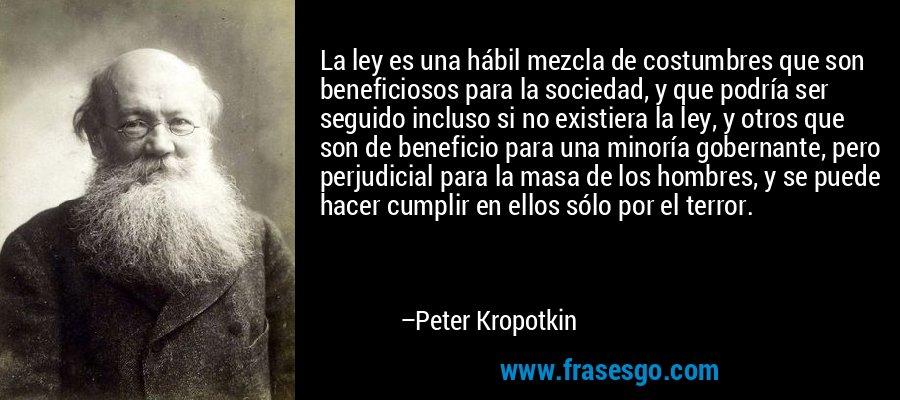 La ley es una hábil mezcla de costumbres que son beneficiosos para la sociedad, y que podría ser seguido incluso si no existiera la ley, y otros que son de beneficio para una minoría gobernante, pero perjudicial para la masa de los hombres, y se puede hacer cumplir en ellos sólo por el terror. – Peter Kropotkin