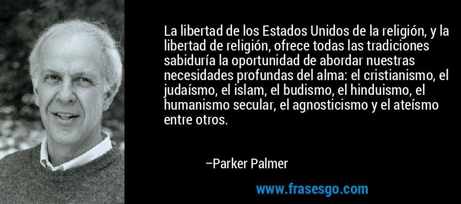 La libertad de los Estados Unidos de la religión, y la libertad de religión, ofrece todas las tradiciones sabiduría la oportunidad de abordar nuestras necesidades profundas del alma: el cristianismo, el judaísmo, el islam, el budismo, el hinduismo, el humanismo secular, el agnosticismo y el ateísmo entre otros. – Parker Palmer