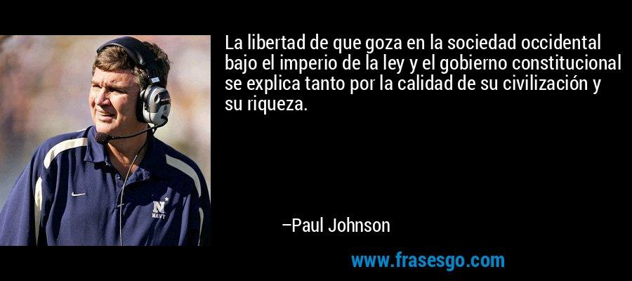 La libertad de que goza en la sociedad occidental bajo el imperio de la ley y el gobierno constitucional se explica tanto por la calidad de su civilización y su riqueza. – Paul Johnson