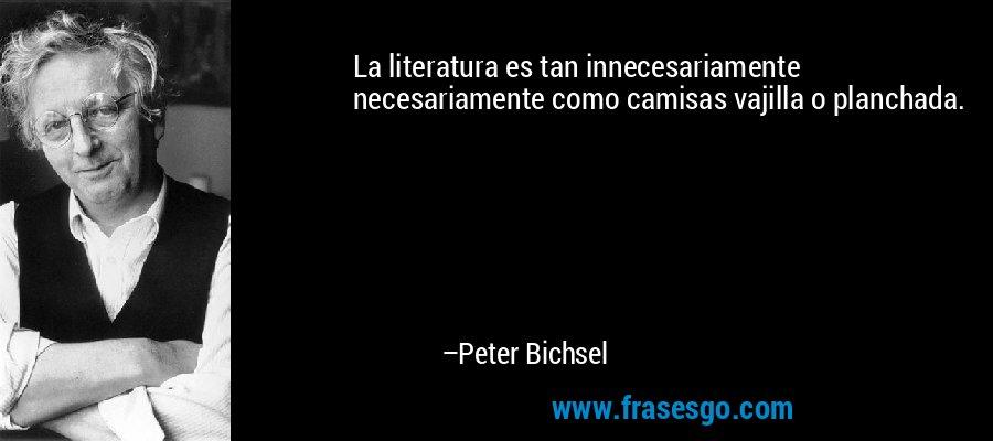 La literatura es tan innecesariamente necesariamente como camisas vajilla o planchada. – Peter Bichsel