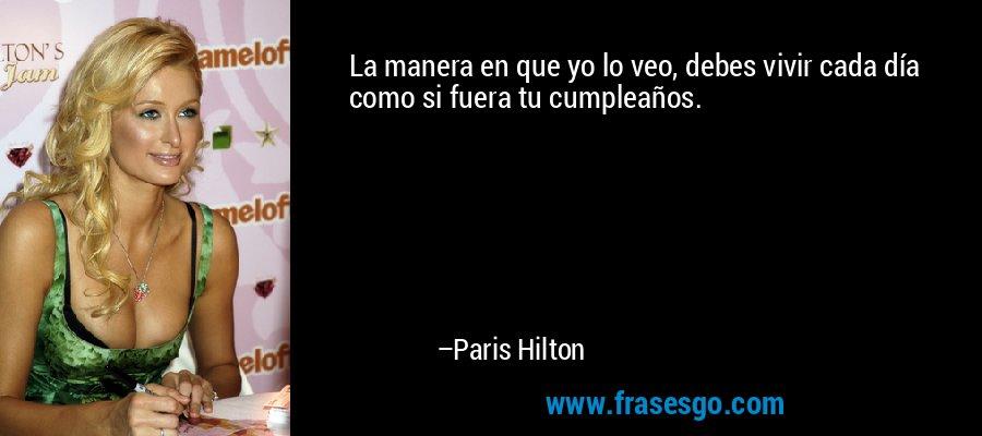 La manera en que yo lo veo, debes vivir cada día como si fuera tu cumpleaños. – Paris Hilton