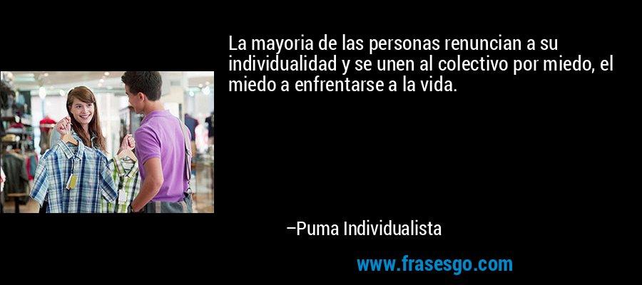 La mayoria de las personas renuncian a su individualidad y se unen al colectivo por miedo, el miedo a enfrentarse a la vida. – Puma Individualista