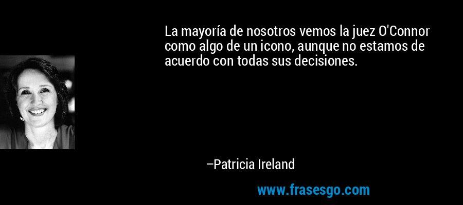 La mayoría de nosotros vemos la juez O'Connor como algo de un icono, aunque no estamos de acuerdo con todas sus decisiones. – Patricia Ireland