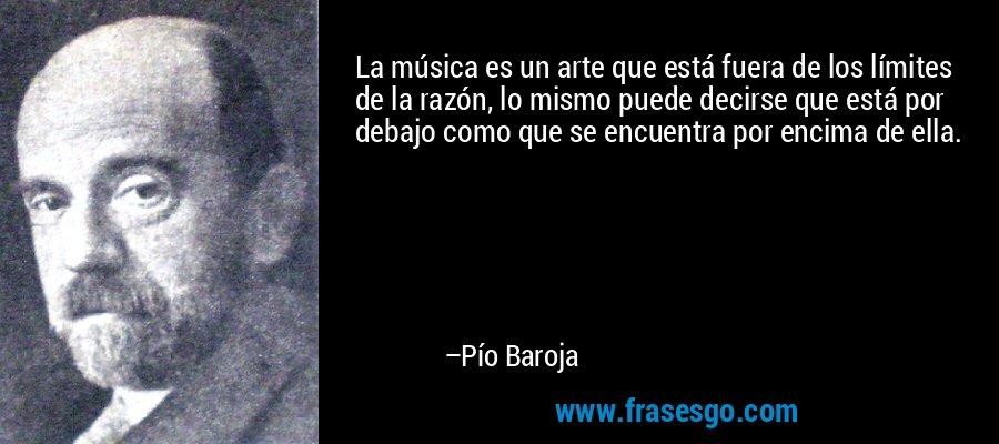La música es un arte que está fuera de los límites de la razón, lo mismo puede decirse que está por debajo como que se encuentra por encima de ella. – Pío Baroja