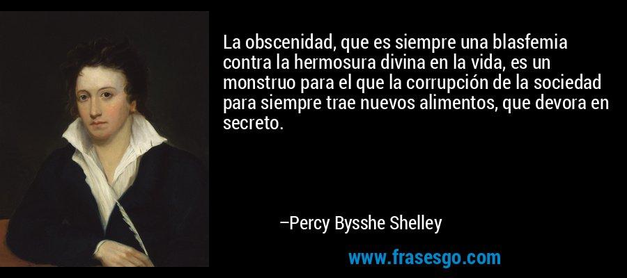 La obscenidad, que es siempre una blasfemia contra la hermosura divina en la vida, es un monstruo para el que la corrupción de la sociedad para siempre trae nuevos alimentos, que devora en secreto. – Percy Bysshe Shelley