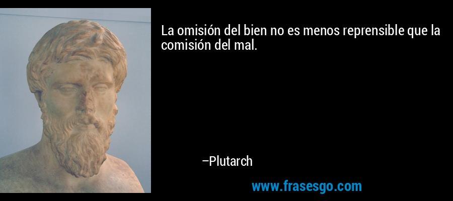 La omisión del bien no es menos reprensible que la comisión del mal. – Plutarch