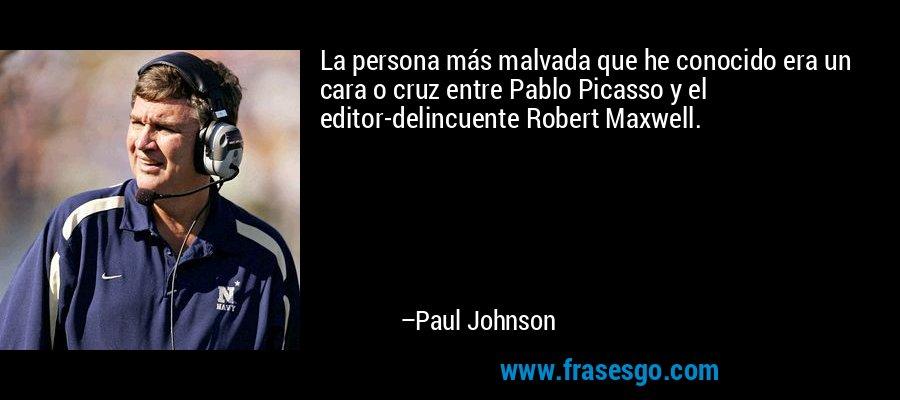 La persona más malvada que he conocido era un cara o cruz entre Pablo Picasso y el editor-delincuente Robert Maxwell. – Paul Johnson