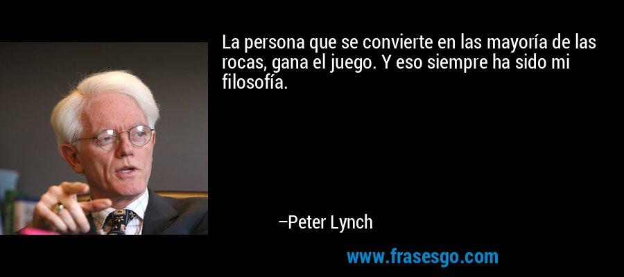 La persona que se convierte en las mayoría de las rocas, gana el juego. Y eso siempre ha sido mi filosofía. – Peter Lynch
