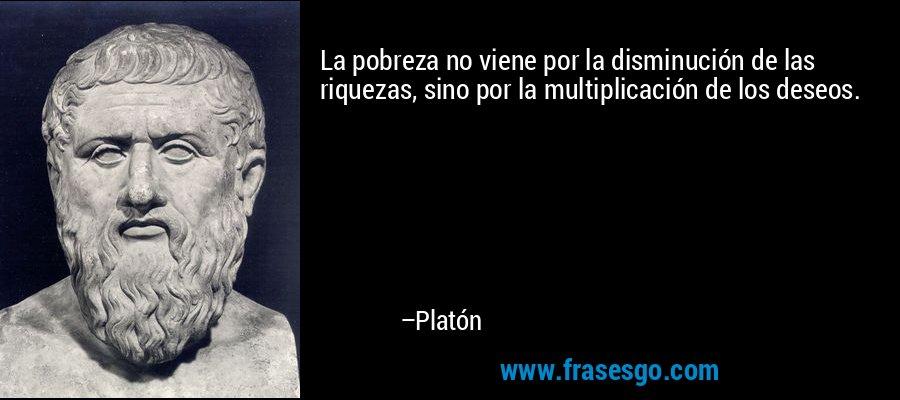 La pobreza no viene por la disminución de las riquezas, sino por la multiplicación de los deseos. – Platón