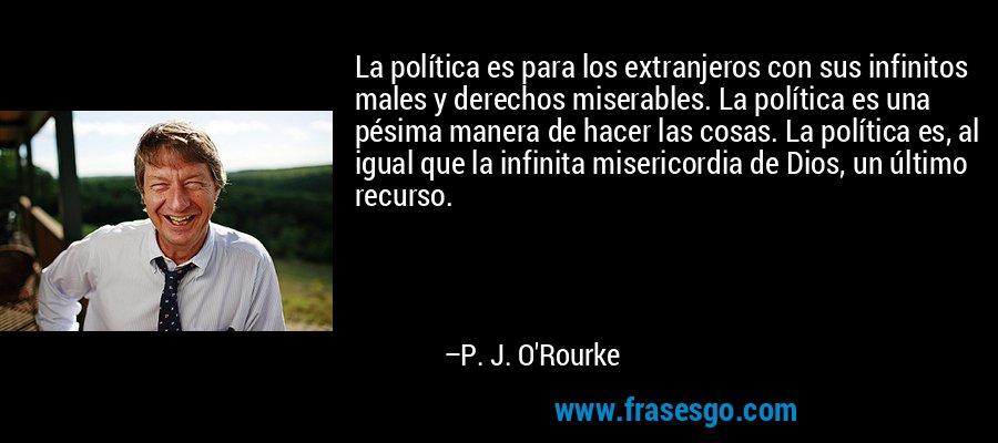 La política es para los extranjeros con sus infinitos males y derechos miserables. La política es una pésima manera de hacer las cosas. La política es, al igual que la infinita misericordia de Dios, un último recurso. – P. J. O'Rourke