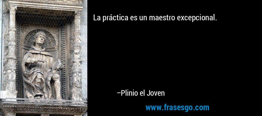 La práctica es un maestro excepcional. – Plinio el Joven