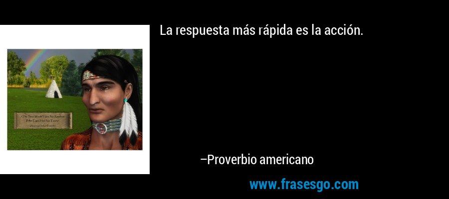 La respuesta más rápida es la acción. – Proverbio americano