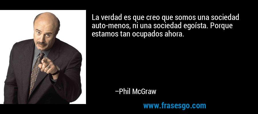 La verdad es que creo que somos una sociedad auto-menos, ni una sociedad egoísta. Porque estamos tan ocupados ahora. – Phil McGraw