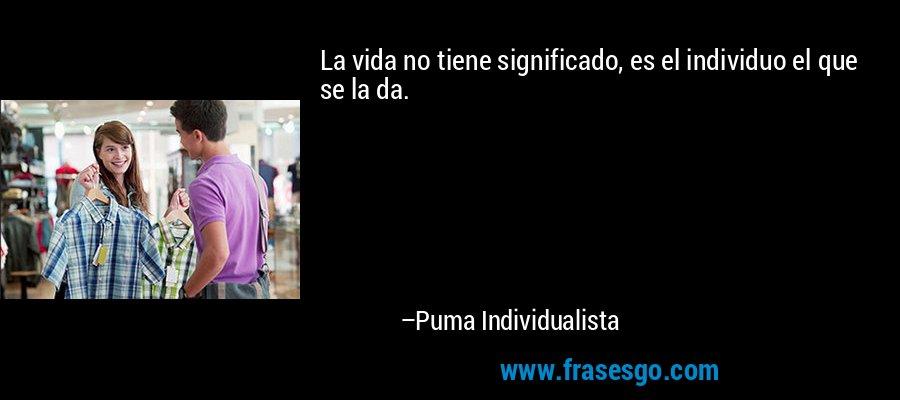 La vida no tiene significado, es el individuo el que se la da. – Puma Individualista