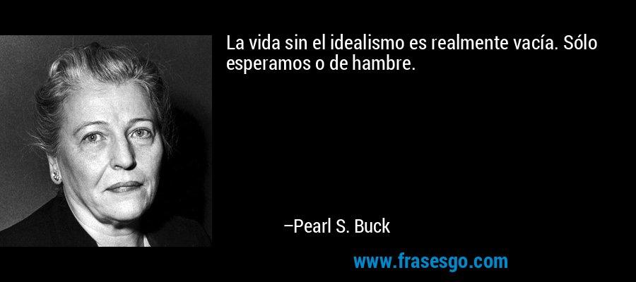 La vida sin el idealismo es realmente vacía. Sólo esperamos o de hambre. – Pearl S. Buck