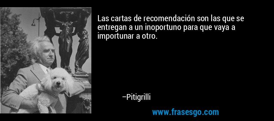 Las cartas de recomendación son las que se entregan a un inoportuno para que vaya a importunar a otro. – Pitigrilli