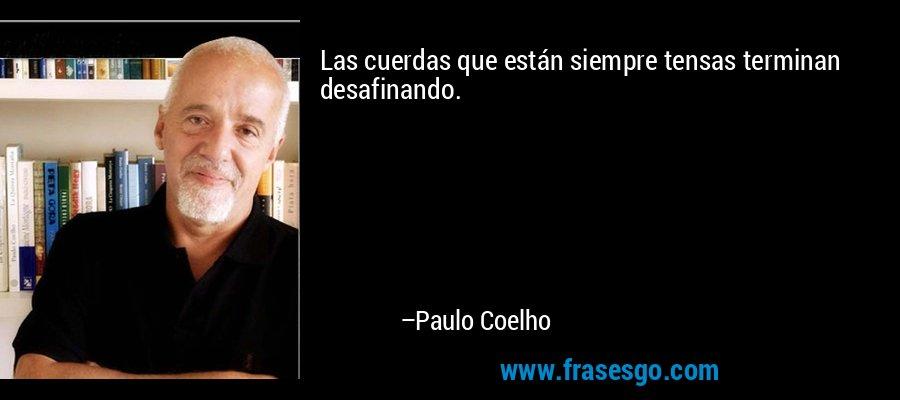 Las cuerdas que están siempre tensas terminan desafinando. – Paulo Coelho