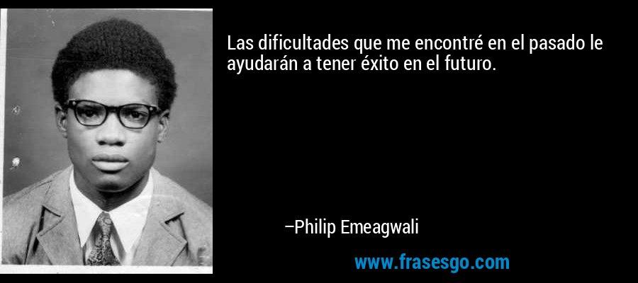 Las dificultades que me encontré en el pasado le ayudarán a tener éxito en el futuro. – Philip Emeagwali