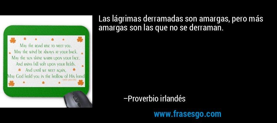 Las lágrimas derramadas son amargas, pero más amargas son las que no se derraman. – Proverbio irlandés