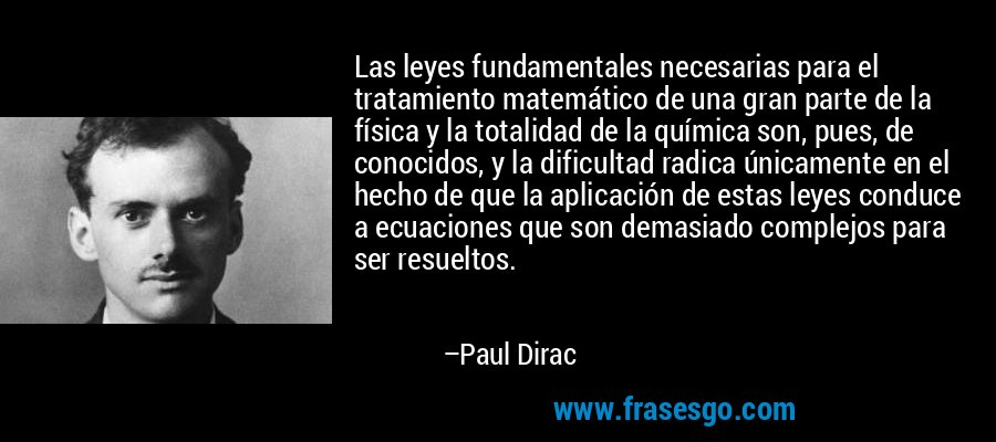 Las leyes fundamentales necesarias para el tratamiento matemático de una gran parte de la física y la totalidad de la química son, pues, de conocidos, y la dificultad radica únicamente en el hecho de que la aplicación de estas leyes conduce a ecuaciones que son demasiado complejos para ser resueltos. – Paul Dirac