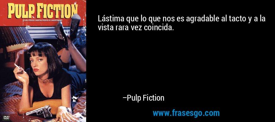 Lástima que lo que nos es agradable al tacto y a la vista rara vez coincida. – Pulp Fiction