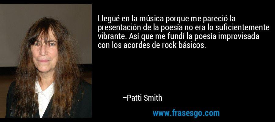 Llegué en la música porque me pareció la presentación de la poesía no era lo suficientemente vibrante. Así que me fundí la poesía improvisada con los acordes de rock básicos. – Patti Smith