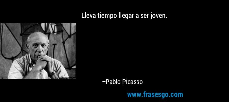 Lleva tiempo llegar a ser joven. – Pablo Picasso