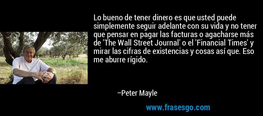 Lo bueno de tener dinero es que usted puede simplemente seguir adelante con su vida y no tener que pensar en pagar las facturas o agacharse más de 'The Wall Street Journal' o el 'Financial Times' y mirar las cifras de existencias y cosas así que. Eso me aburre rígido. – Peter Mayle