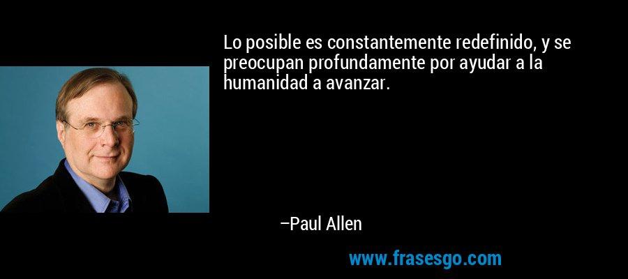 Lo posible es constantemente redefinido, y se preocupan profundamente por ayudar a la humanidad a avanzar. – Paul Allen