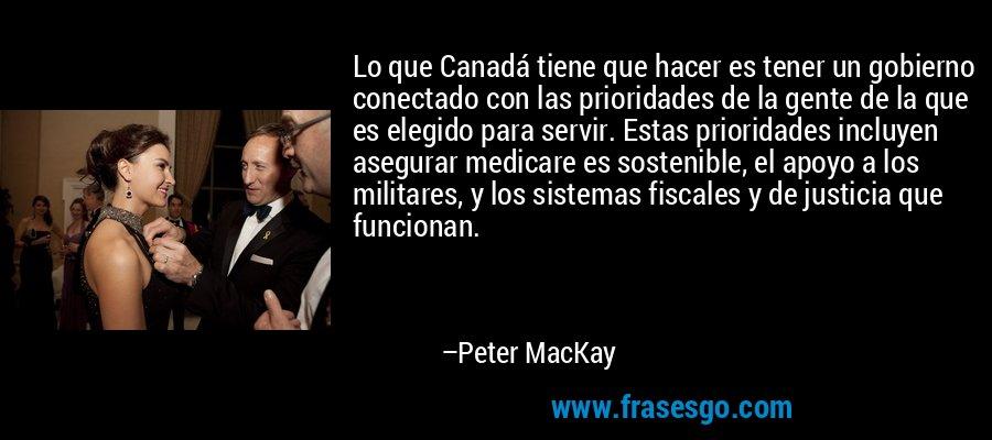 Lo que Canadá tiene que hacer es tener un gobierno conectado con las prioridades de la gente de la que es elegido para servir. Estas prioridades incluyen asegurar medicare es sostenible, el apoyo a los militares, y los sistemas fiscales y de justicia que funcionan. – Peter MacKay