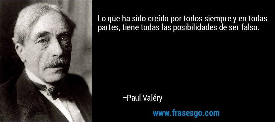 Lo que ha sido creído por todos siempre y en todas partes, tiene todas las posibilidades de ser falso. – Paul Valéry