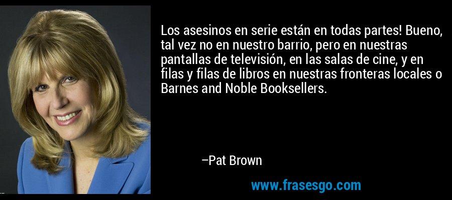 Los asesinos en serie están en todas partes! Bueno, tal vez no en nuestro barrio, pero en nuestras pantallas de televisión, en las salas de cine, y en filas y filas de libros en nuestras fronteras locales o Barnes and Noble Booksellers. – Pat Brown
