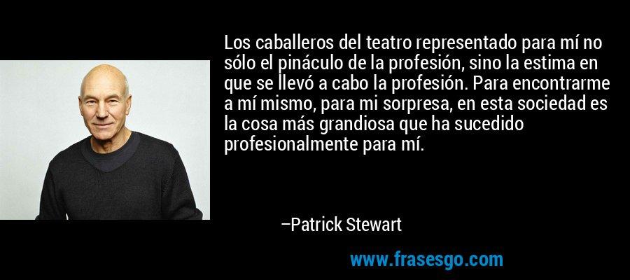 Los caballeros del teatro representado para mí no sólo el pináculo de la profesión, sino la estima en que se llevó a cabo la profesión. Para encontrarme a mí mismo, para mi sorpresa, en esta sociedad es la cosa más grandiosa que ha sucedido profesionalmente para mí. – Patrick Stewart