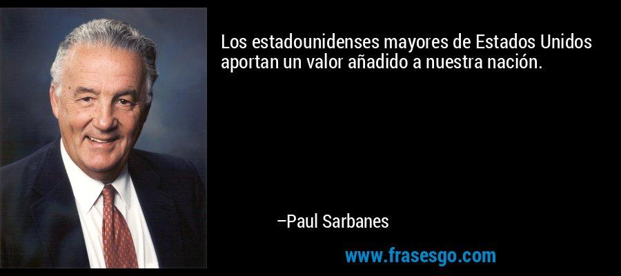 Los estadounidenses mayores de Estados Unidos aportan un valor añadido a nuestra nación. – Paul Sarbanes