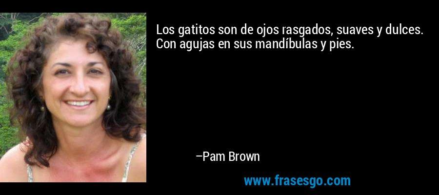 Los gatitos son de ojos rasgados, suaves y dulces. Con agujas en sus mandíbulas y pies. – Pam Brown