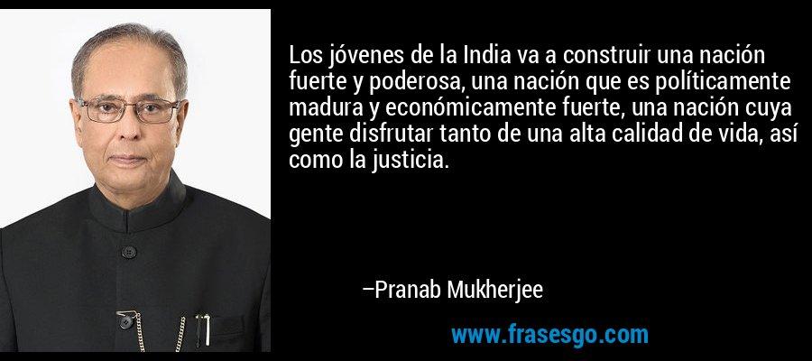 Los jóvenes de la India va a construir una nación fuerte y poderosa, una nación que es políticamente madura y económicamente fuerte, una nación cuya gente disfrutar tanto de una alta calidad de vida, así como la justicia. – Pranab Mukherjee