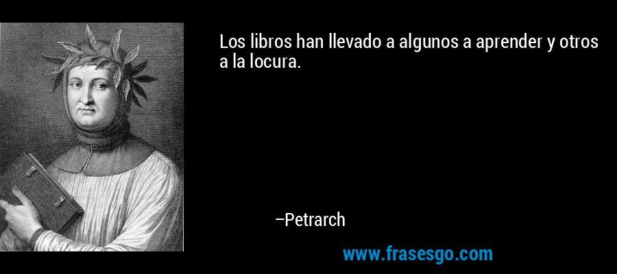 Los libros han llevado a algunos a aprender y otros a la locura. – Petrarch