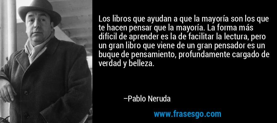 Los libros que ayudan a que la mayoría son los que te hacen pensar que la mayoría. La forma más difícil de aprender es la de facilitar la lectura, pero un gran libro que viene de un gran pensador es un buque de pensamiento, profundamente cargado de verdad y belleza. – Pablo Neruda