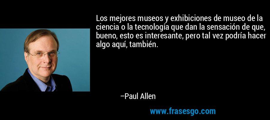 Los mejores museos y exhibiciones de museo de la ciencia o la tecnología que dan la sensación de que, bueno, esto es interesante, pero tal vez podría hacer algo aquí, también. – Paul Allen