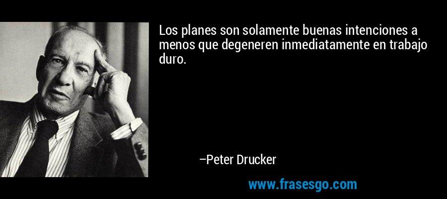 Los planes son solamente buenas intenciones a menos que degeneren inmediatamente en trabajo duro. – Peter Drucker