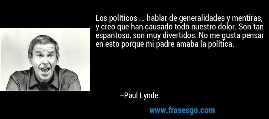 Los políticos ... hablar de generalidades y mentiras, y creo que han causado todo nuestro dolor. Son tan espantoso, son muy divertidos. No me gusta pensar en esto porque mi padre amaba la política. – Paul Lynde