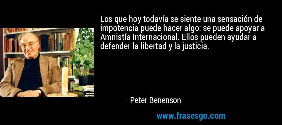 Los que hoy todavía se siente una sensación de impotencia puede hacer algo: se puede apoyar a Amnistía Internacional. Ellos pueden ayudar a defender la libertad y la justicia. – Peter Benenson