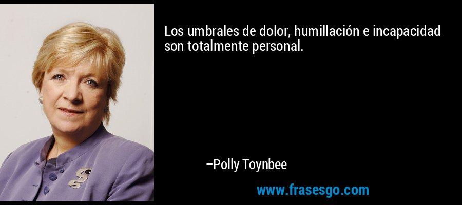Los umbrales de dolor, humillación e incapacidad son totalmente personal. – Polly Toynbee