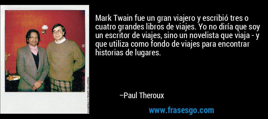 Mark Twain fue un gran viajero y escribió tres o cuatro grandes libros de viajes. Yo no diría que soy un escritor de viajes, sino un novelista que viaja - y que utiliza como fondo de viajes para encontrar historias de lugares. – Paul Theroux