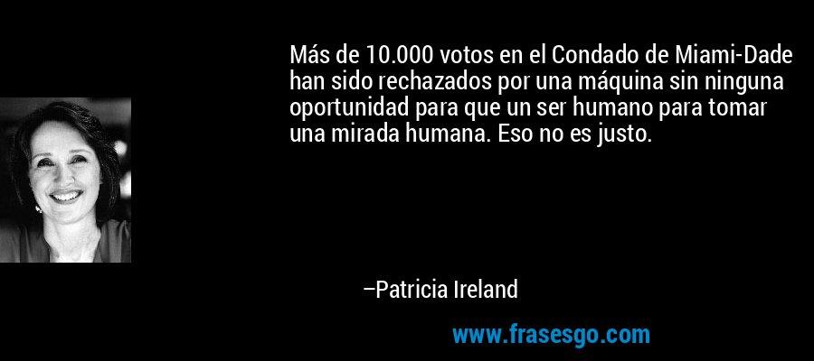 Más de 10.000 votos en el Condado de Miami-Dade han sido rechazados por una máquina sin ninguna oportunidad para que un ser humano para tomar una mirada humana. Eso no es justo. – Patricia Ireland