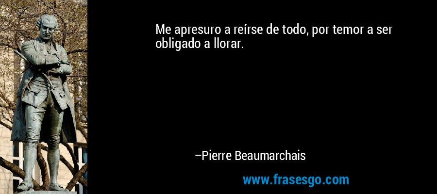 Me apresuro a reírse de todo, por temor a ser obligado a llorar. – Pierre Beaumarchais
