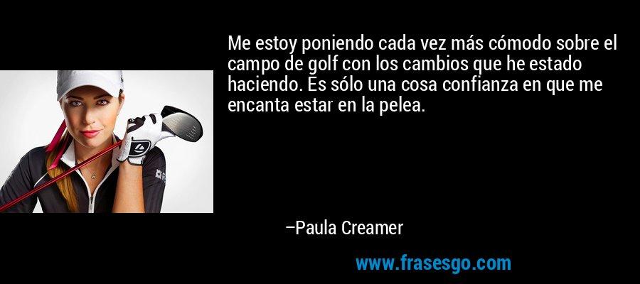 Me estoy poniendo cada vez más cómodo sobre el campo de golf con los cambios que he estado haciendo. Es sólo una cosa confianza en que me encanta estar en la pelea. – Paula Creamer