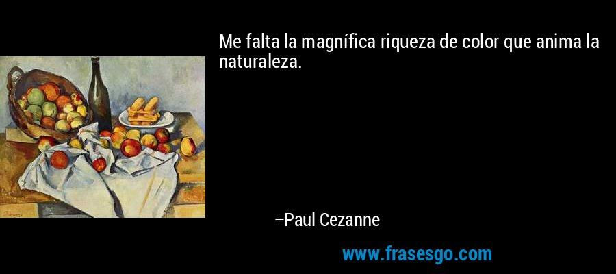 Me falta la magnífica riqueza de color que anima la naturaleza. – Paul Cezanne