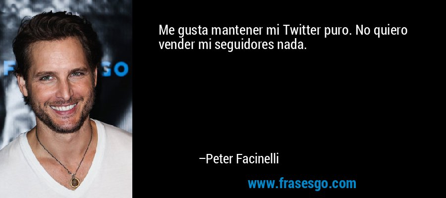 Me gusta mantener mi Twitter puro. No quiero vender mi seguidores nada. – Peter Facinelli